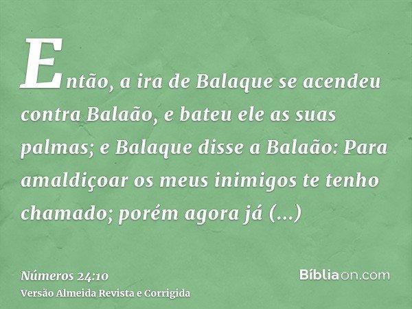 Então, a ira de Balaque se acendeu contra Balaão, e bateu ele as suas palmas; e Balaque disse a Balaão: Para amaldiçoar os meus inimigos te tenho chamado; porém