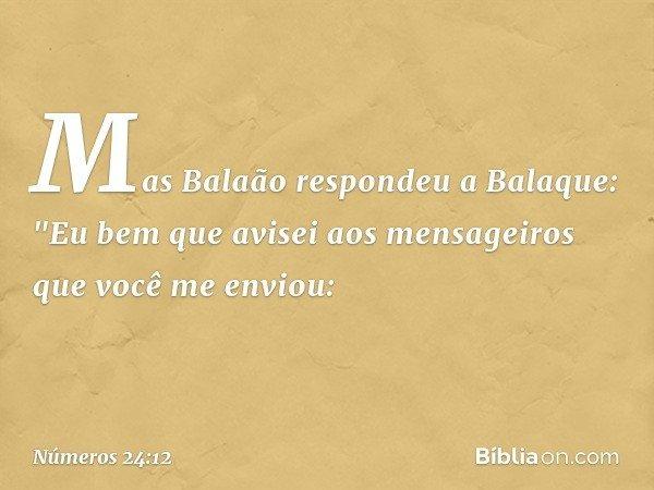 """Mas Balaão respondeu a Balaque: """"Eu bem que avisei aos mensageiros que você me enviou: -- Números 24:12"""