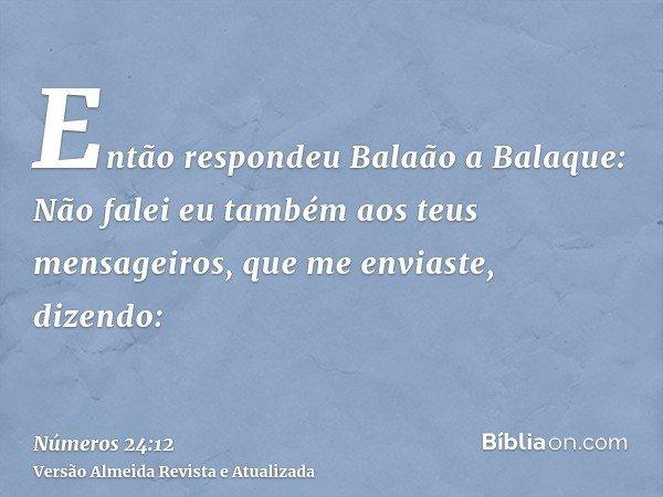Então respondeu Balaão a Balaque: Não falei eu também aos teus mensageiros, que me enviaste, dizendo: