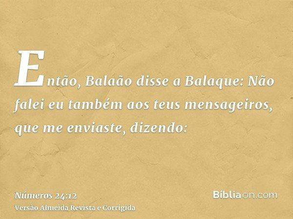 Então, Balaão disse a Balaque: Não falei eu também aos teus mensageiros, que me enviaste, dizendo: