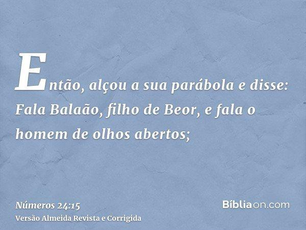 Então, alçou a sua parábola e disse: Fala Balaão, filho de Beor, e fala o homem de olhos abertos;