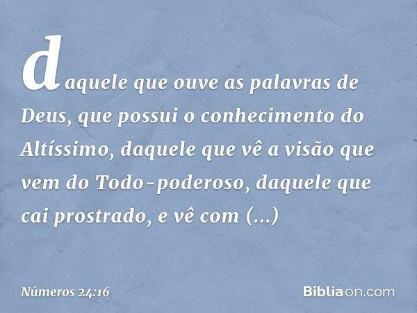 daquele que ouve as palavras de Deus, que possui o conhecimento do Altíssimo, daquele que vê a visão que vem do Todo-poderoso, daquele que cai prostrado, e vê c