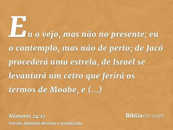 Eu o vejo, mas não no presente; eu o contemplo, mas não de perto; de Jacó procederá uma estrela, de Israel se levantará um cetro que ferirá os termos de Moabe,