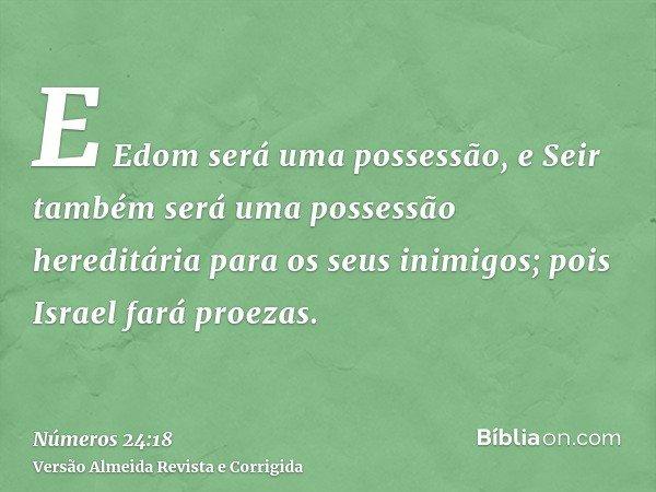 E Edom será uma possessão, e Seir também será uma possessão hereditária para os seus inimigos; pois Israel fará proezas.