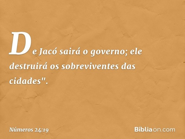 "De Jacó sairá o governo; ele destruirá os sobreviventes das cidades"". -- Números 24:19"