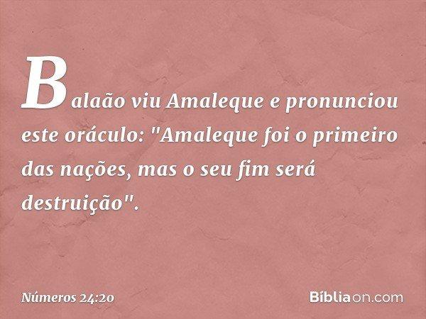 """Balaão viu Amaleque e pronunciou este oráculo: """"Amaleque foi o primeiro das nações, mas o seu fim será destruição"""". -- Números 24:20"""