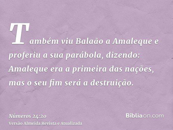 Também viu Balaão a Amaleque e proferiu a sua parábola, dizendo: Amaleque era a primeira das nações, mas o seu fim será a destruição.