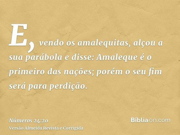 E, vendo os amalequitas, alçou a sua parábola e disse: Amaleque é o primeiro das nações; porém o seu fim será para perdição.