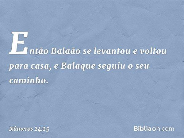 Então Balaão se levantou e voltou para casa, e Balaque seguiu o seu caminho. -- Números 24:25
