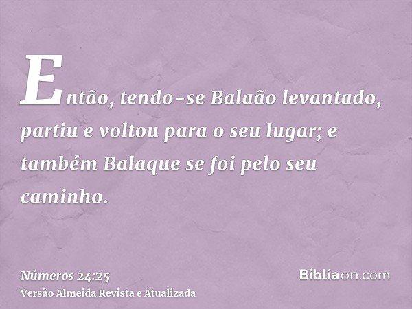 Então, tendo-se Balaão levantado, partiu e voltou para o seu lugar; e também Balaque se foi pelo seu caminho.
