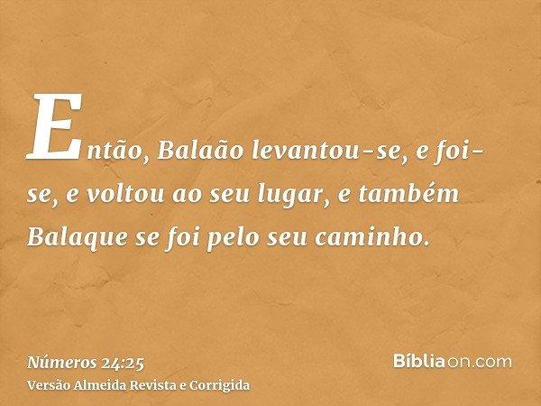 Então, Balaão levantou-se, e foi-se, e voltou ao seu lugar, e também Balaque se foi pelo seu caminho.