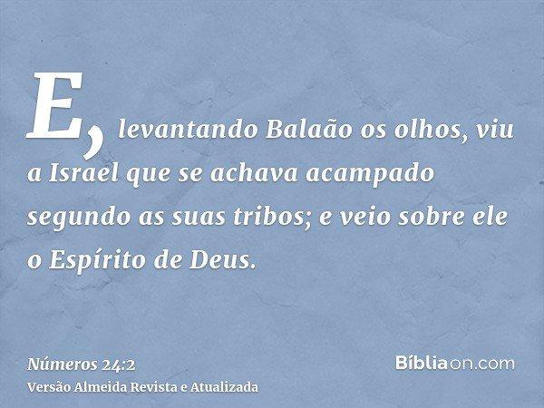 E, levantando Balaão os olhos, viu a Israel que se achava acampado segundo as suas tribos; e veio sobre ele o Espírito de Deus.
