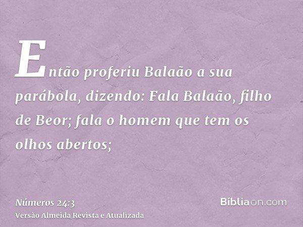 Então proferiu Balaão a sua parábola, dizendo: Fala Balaão, filho de Beor; fala o homem que tem os olhos abertos;