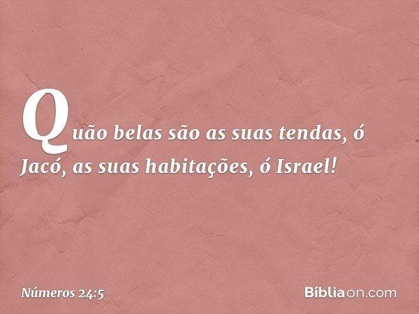 """""""Quão belas são as suas tendas, ó Jacó, as suas habitações, ó Israel! -- Números 24:5"""