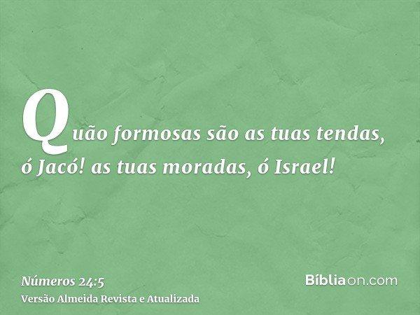 Quão formosas são as tuas tendas, ó Jacó! as tuas moradas, ó Israel!