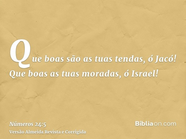 Que boas são as tuas tendas, ó Jacó! Que boas as tuas moradas, ó Israel!