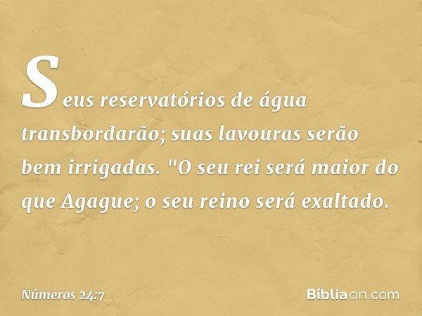 """Seus reservatórios de água transbordarão; suas lavouras serão bem irrigadas. """"O seu rei será maior do que Agague; o seu reino será exaltado. -- Números 24:7"""