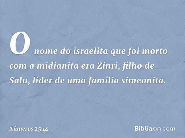 O nome do israelita que foi morto com a midianita era Zinri, filho de Salu, líder de uma família simeonita. -- Números 25:14