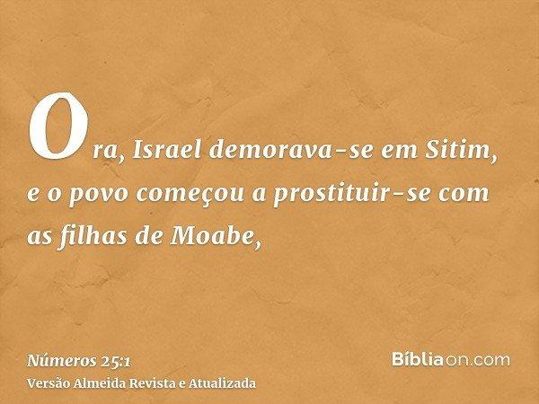 Ora, Israel demorava-se em Sitim, e o povo começou a prostituir-se com as filhas de Moabe,
