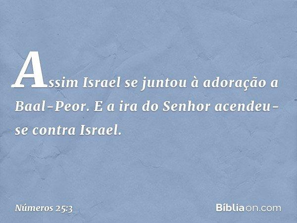 Assim Israel se juntou à adoração a Baal-Peor. E a ira do Senhor acendeu-se contra Israel. -- Números 25:3