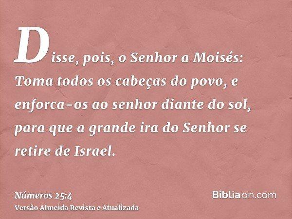 Disse, pois, o Senhor a Moisés: Toma todos os cabeças do povo, e enforca-os ao senhor diante do sol, para que a grande ira do Senhor se retire de Israel.