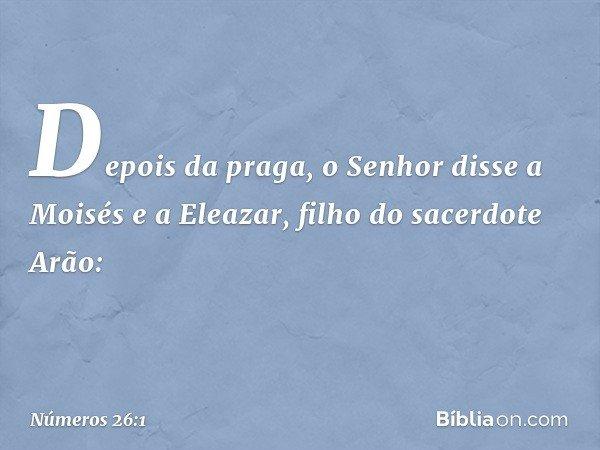 Depois da praga, o Senhor disse a Moisés e a Eleazar, filho do sacerdote Arão: -- Números 26:1