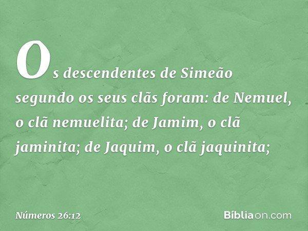 Os descendentes de Simeão segundo os seus clãs foram: de Nemuel, o clã nemuelita; de Jamim, o clã jaminita; de Jaquim, o clã jaquinita; -- Números 26:12