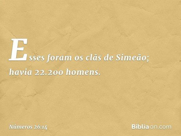 Esses foram os clãs de Simeão; havia 22.200 homens. -- Números 26:14