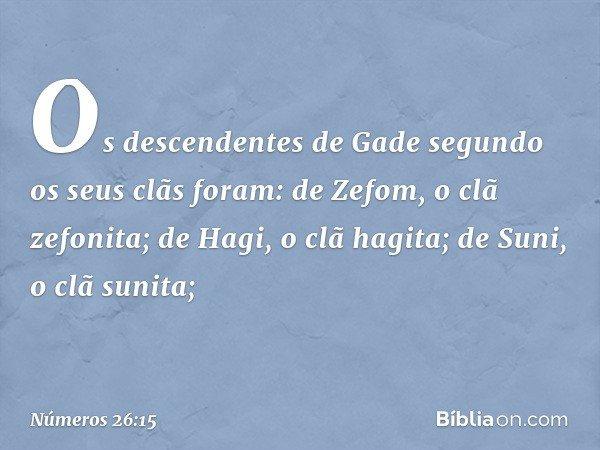 Os descendentes de Gade segundo os seus clãs foram: de Zefom, o clã zefonita; de Hagi, o clã hagita; de Suni, o clã sunita; -- Números 26:15