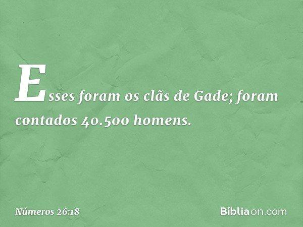 Esses foram os clãs de Gade; foram contados 40.500 homens. -- Números 26:18