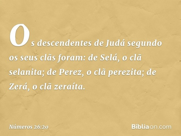 Os descendentes de Judá segundo os seus clãs foram: de Selá, o clã selanita; de Perez, o clã perezita; de Zerá, o clã zeraíta. -- Números 26:20