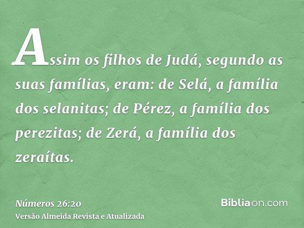 Assim os filhos de Judá, segundo as suas famílias, eram: de Selá, a família dos selanitas; de Pérez, a família dos perezitas; de Zerá, a família dos zeraítas.