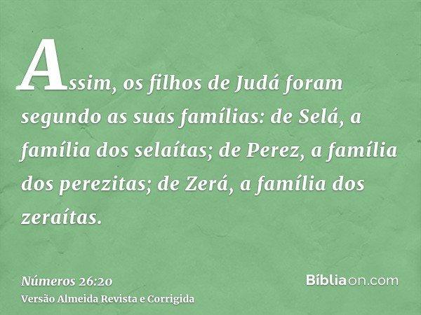 Assim, os filhos de Judá foram segundo as suas famílias: de Selá, a família dos selaítas; de Perez, a família dos perezitas; de Zerá, a família dos zeraítas.