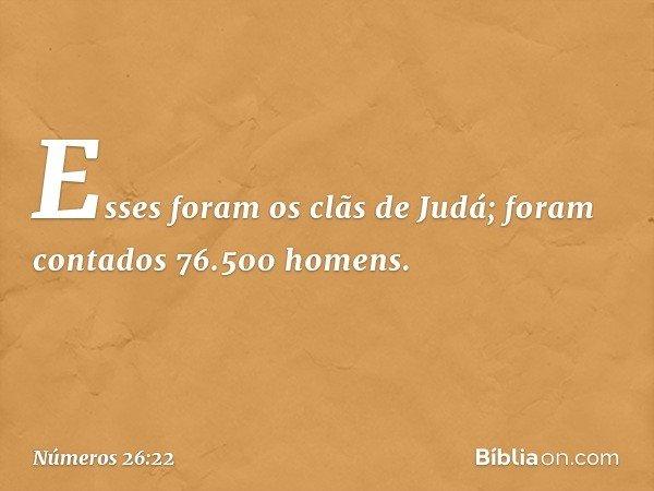 Esses foram os clãs de Judá; foram contados 76.500 homens. -- Números 26:22