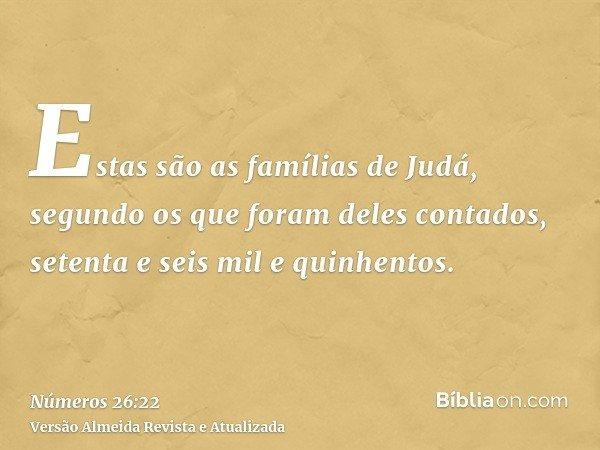 Estas são as famílias de Judá, segundo os que foram deles contados, setenta e seis mil e quinhentos.
