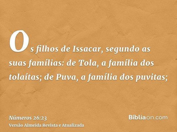 Os filhos de Issacar, segundo as suas famílias: de Tola, a família dos tolaítas; de Puva, a família dos puvitas;
