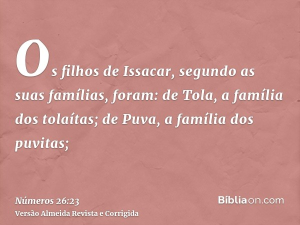 Os filhos de Issacar, segundo as suas famílias, foram: de Tola, a família dos tolaítas; de Puva, a família dos puvitas;