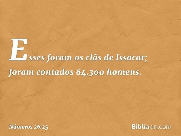 Esses foram os clãs de Issacar; foram contados 64.300 homens. -- Números 26:25