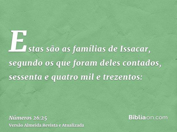 Estas são as famílias de Issacar, segundo os que foram deles contados, sessenta e quatro mil e trezentos: