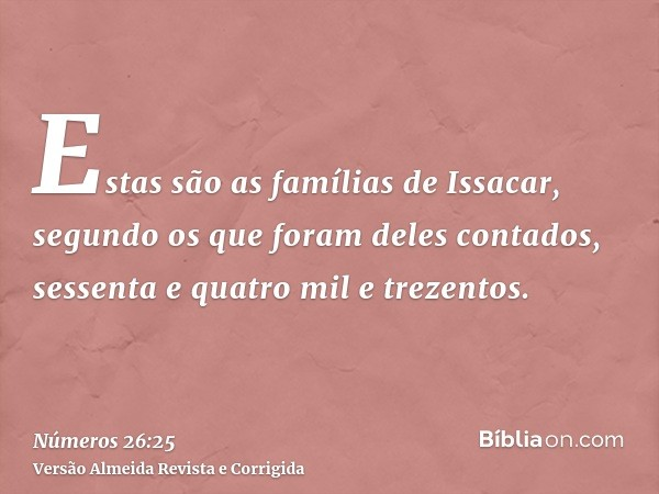 Estas são as famílias de Issacar, segundo os que foram deles contados, sessenta e quatro mil e trezentos.