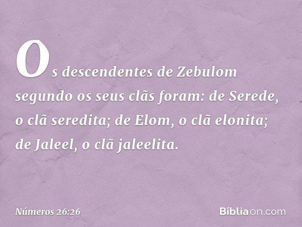 Os descendentes de Zebulom segundo os seus clãs foram: de Serede, o clã seredita; de Elom, o clã elonita; de Jaleel, o clã jaleelita. -- Números 26:26