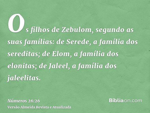 Os filhos de Zebulom, segundo as suas famílias: de Serede, a família dos sereditas; de Elom, a família dos elonitas; de Jaleel, a família dos jaleelitas.