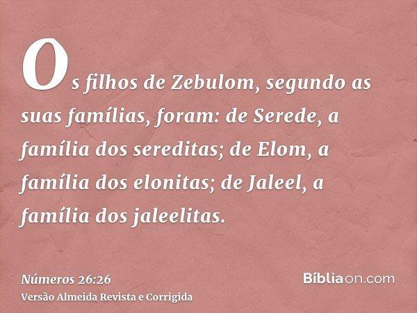 Os filhos de Zebulom, segundo as suas famílias, foram: de Serede, a família dos sereditas; de Elom, a família dos elonitas; de Jaleel, a família dos jaleelitas.