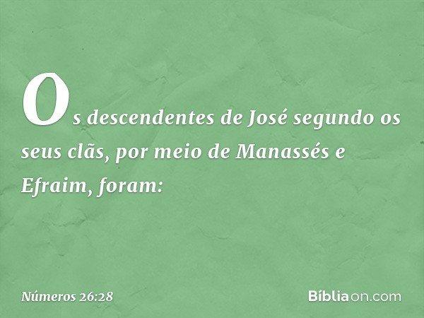 Os descendentes de José segundo os seus clãs, por meio de Manassés e Efraim, foram: -- Números 26:28