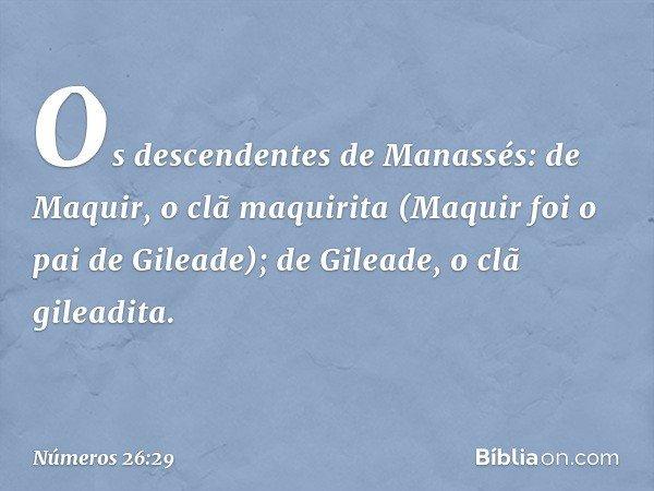 Os descendentes de Manassés: de Maquir, o clã maquirita (Maquir foi o pai de Gileade); de Gileade, o clã gileadita. -- Números 26:29