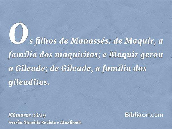 Os filhos de Manassés: de Maquir, a família dos maquiritas; e Maquir gerou a Gileade; de Gileade, a família dos gileaditas.