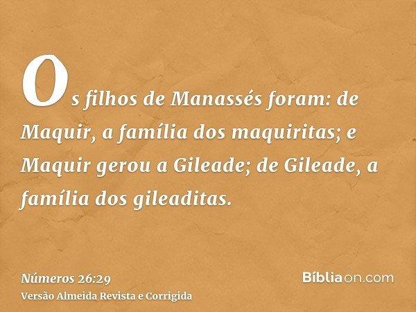 Os filhos de Manassés foram: de Maquir, a família dos maquiritas; e Maquir gerou a Gileade; de Gileade, a família dos gileaditas.
