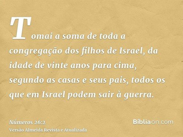 Tomai a soma de toda a congregação dos filhos de Israel, da idade de vinte anos para cima, segundo as casas e seus pais, todos os que em Israel podem sair à gue