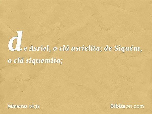 de Asriel, o clã asrielita; de Siquém, o clã siquemita; -- Números 26:31