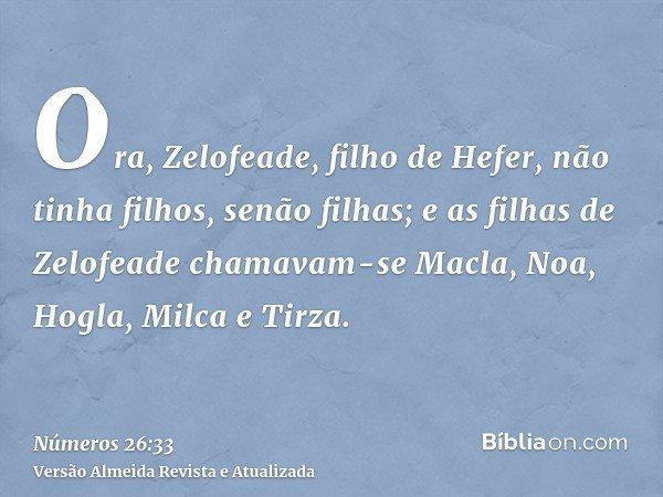 Ora, Zelofeade, filho de Hefer, não tinha filhos, senão filhas; e as filhas de Zelofeade chamavam-se Macla, Noa, Hogla, Milca e Tirza.